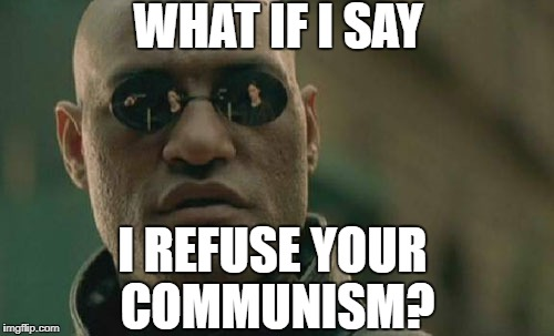 Dear liberals  | WHAT IF I SAY I REFUSE YOUR COMMUNISM? | image tagged in memes,communism,democratic party,democratic socialism,theresistance,resistance | made w/ Imgflip meme maker