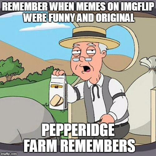 Unoriginality Awareness week by ConnorYoak from 6-dec to 12-dec | REMEMBER WHEN MEMES ON IMGFLIP WERE FUNNY AND ORIGINAL PEPPERIDGE FARM REMEMBERS | image tagged in memes,pepperidge farm remembers,unoriginality awareness week,ssby | made w/ Imgflip meme maker