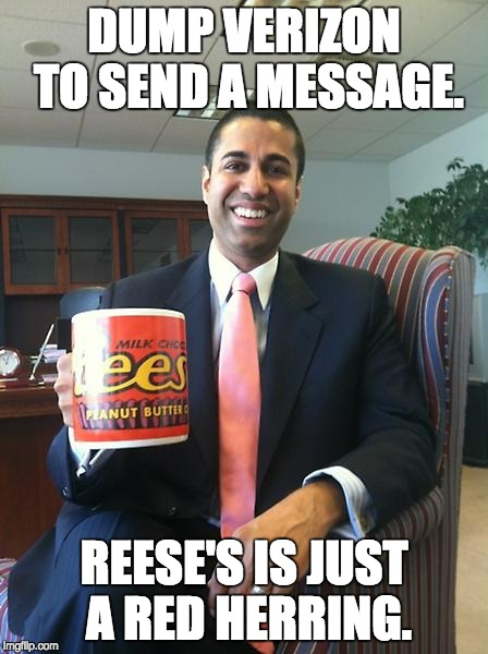DUMP VERIZON TO SEND A MESSAGE. REESE'S IS JUST A RED HERRING. | image tagged in ajit pai,meme | made w/ Imgflip meme maker