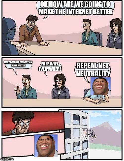 Ajit Pai? More like Faggot Pai! | OK HOW ARE WE GOING TO MAKE THE INTERNET BETTER MAKE INTERNET CONNECTION MORE FASTER FREE WIFI EVERYWHERE REPEAL NET NEUTRALITY | image tagged in memes,boardroom meeting suggestion,net neutrality,ajit pai,save the net | made w/ Imgflip meme maker