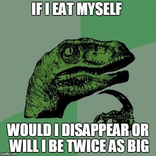 the real question | IF I EAT MYSELF WOULD I DISAPPEAR OR WILL I BE TWICE AS BIG | image tagged in memes,philosoraptor,funny,ssby | made w/ Imgflip meme maker