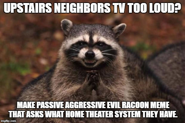 evil genius racoon | UPSTAIRS NEIGHBORS TV TOO LOUD? MAKE PASSIVE AGGRESSIVE EVIL RACOON MEME THAT ASKS WHAT HOME THEATER SYSTEM THEY HAVE. | image tagged in evil genius racoon | made w/ Imgflip meme maker