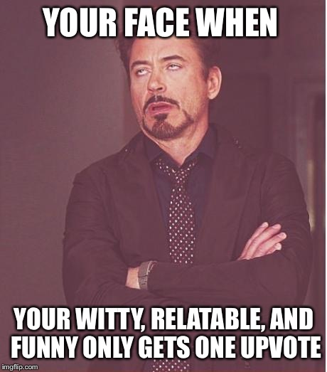 Face You Make Robert Downey Jr Meme | YOUR FACE WHEN YOUR WITTY, RELATABLE, AND FUNNY ONLY GETS ONE UPVOTE | image tagged in memes,face you make robert downey jr | made w/ Imgflip meme maker
