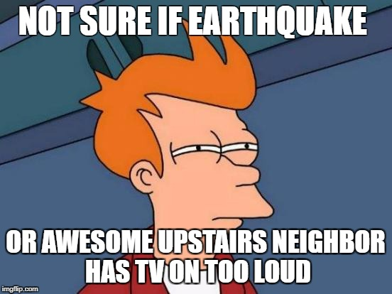Futurama Fry Meme | NOT SURE IF EARTHQUAKE OR AWESOME UPSTAIRS NEIGHBOR HAS TV ON TOO LOUD | image tagged in memes,futurama fry | made w/ Imgflip meme maker