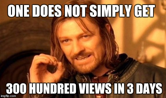 One Does Not Simply Meme | ONE DOES NOT SIMPLY GET 300 HUNDRED VIEWS IN 3 DAYS | image tagged in memes,one does not simply | made w/ Imgflip meme maker