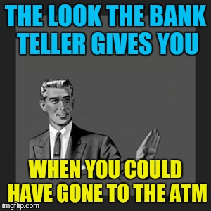 Kill Yourself Guy Meme | THE LOOK THE BANK TELLER GIVES YOU WHEN YOU COULD HAVE GONE TO THE ATM | image tagged in memes,kill yourself guy | made w/ Imgflip meme maker