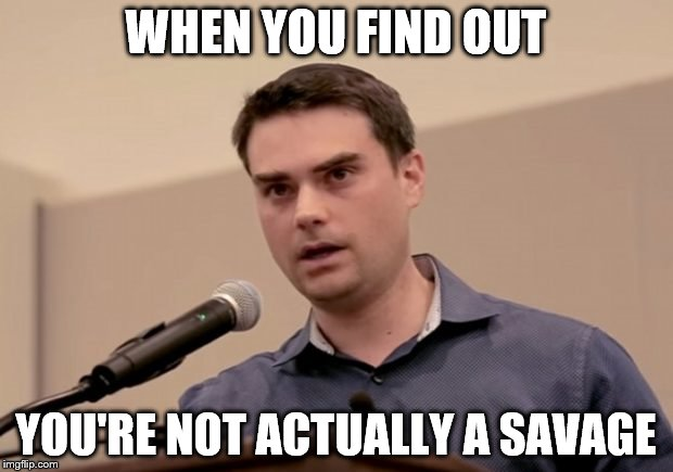 WHEN YOU FIND OUT YOU'RE NOT ACTUALLY A SAVAGE | image tagged in dumb shapiro | made w/ Imgflip meme maker