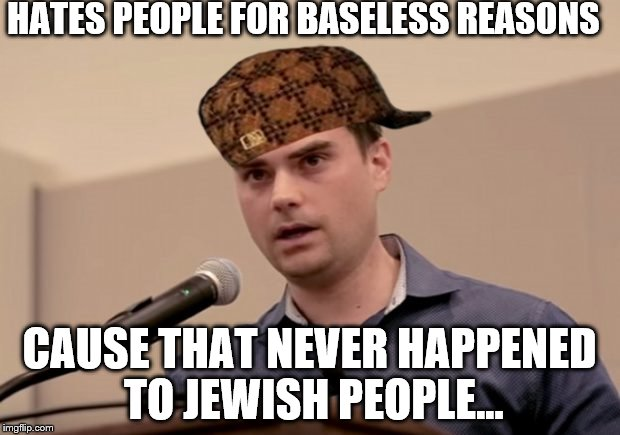 HATES PEOPLE FOR BASELESS REASONS CAUSE THAT NEVER HAPPENED TO JEWISH PEOPLE... | image tagged in dumb shapiro,scumbag | made w/ Imgflip meme maker