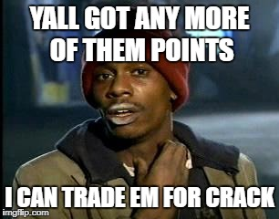 Y'all Got Any More Of That Meme | YALL GOT ANY MORE OF THEM POINTS I CAN TRADE EM FOR CRACK | image tagged in memes,yall got any more of | made w/ Imgflip meme maker