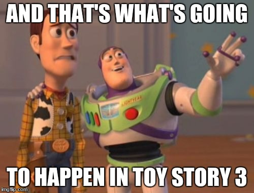 X, X Everywhere Meme | AND THAT'S WHAT'S GOING TO HAPPEN IN TOY STORY 3 | image tagged in memes,x,x everywhere,x x everywhere | made w/ Imgflip meme maker