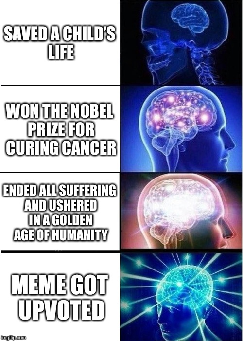 Expanding Brain Meme | SAVED A CHILD'S LIFE WON THE NOBEL PRIZE FOR CURING CANCER ENDED ALL SUFFERING AND USHERED IN A GOLDEN AGE OF HUMANITY MEME GOT UPVOTED | image tagged in memes,expanding brain | made w/ Imgflip meme maker