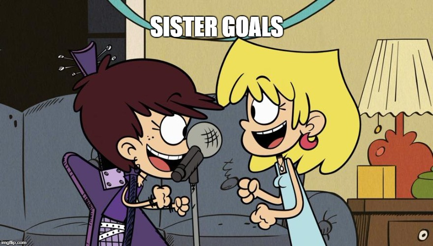 Singing Sisters | SISTER GOALS | image tagged in the loud house,sisters,singing,siblings,nickelodeon,goals | made w/ Imgflip meme maker
