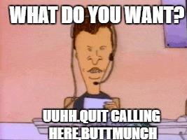 UUHH.QUIT CALLING HERE,BUTTMUNCH WHAT DO YOU WANT? | made w/ Imgflip meme maker