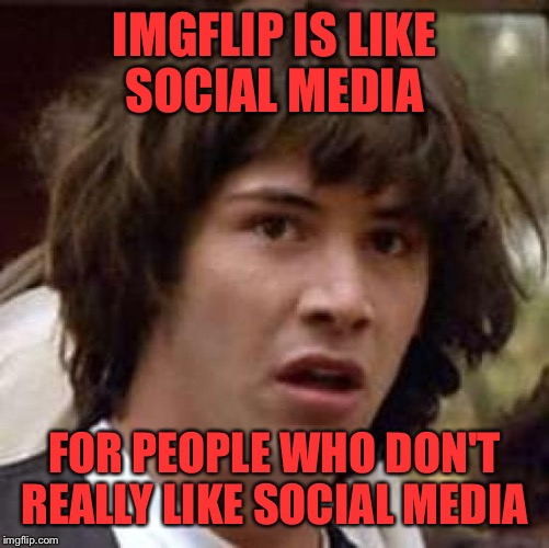Conspiracy Keanu | IMGFLIP IS LIKE SOCIAL MEDIA FOR PEOPLE WHO DON'T REALLY LIKE SOCIAL MEDIA | image tagged in memes,conspiracy keanu,social media is ok just saying,lynch1979,lol | made w/ Imgflip meme maker