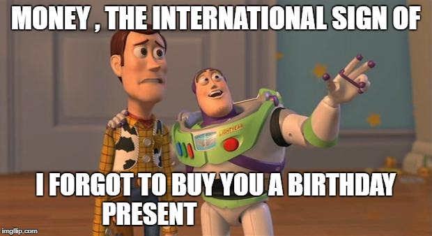toy story everywhere wide | MONEY , THE INTERNATIONAL SIGN OF I FORGOT TO BUY YOU A BIRTHDAY PRESENT | image tagged in toy story everywhere wide | made w/ Imgflip meme maker