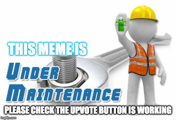 under maintenance Testers required | THIS MEME IS PLEASE CHECK THE UPVOTE BUTTON IS WORKING | image tagged in under maintenance,memes | made w/ Imgflip meme maker