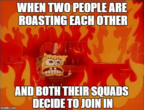The roasts be real | WHEN TWO PEOPLE ARE ROASTING EACH OTHER AND BOTH THEIR SQUADS DECIDE TO JOIN IN | image tagged in burning spongebob,roast,roasting | made w/ Imgflip meme maker