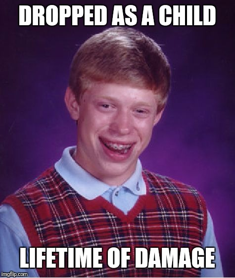 Bad Luck Brian Meme | DROPPED AS A CHILD LIFETIME OF DAMAGE | image tagged in memes,bad luck brian | made w/ Imgflip meme maker