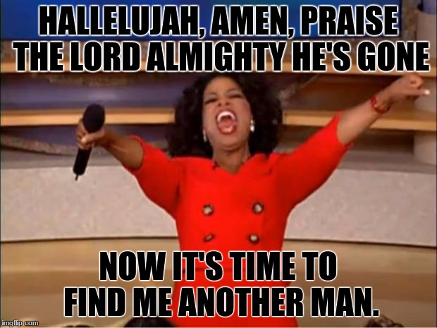 Oprah You Get A Meme | HALLELUJAH, AMEN, PRAISE THE LORD ALMIGHTY HE'S GONE NOW IT'S TIME TO FIND ME ANOTHER MAN. | image tagged in memes,oprah you get a | made w/ Imgflip meme maker
