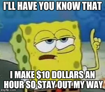 Ill Have You Know Spongebob Meme | I'LL HAVE YOU KNOW THAT I MAKE $10 DOLLARS AN HOUR SO STAY OUT MY WAY | image tagged in memes,ill have you know spongebob | made w/ Imgflip meme maker
