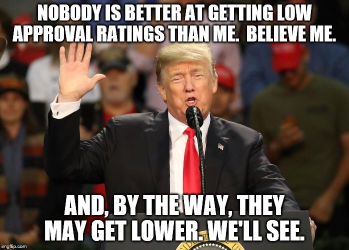 Nobody is better than getting low approval ratings | NOBODY IS BETTER AT GETTING LOW APPROVAL RATINGS THAN ME.  BELIEVE ME. AND, BY THE WAY, THEY MAY GET LOWER. WE'LL SEE. | image tagged in trump,low approval | made w/ Imgflip meme maker