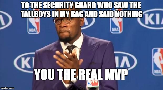 You The Real MVP Meme | TO THE SECURITY GUARD WHO SAW THE TALLBOYS IN MY BAG AND SAID NOTHING YOU THE REAL MVP | image tagged in memes,you the real mvp,AdviceAnimals | made w/ Imgflip meme maker