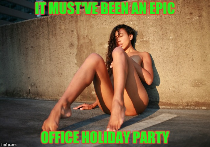 Remember you work with those people | IT MUST'VE BEEN AN EPIC OFFICE HOLIDAY PARTY | image tagged in drunk and naked,holiday,party,behavior,and everybody loses their minds,nsfw | made w/ Imgflip meme maker