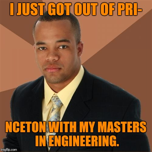 Successful Black Man Meme | I JUST GOT OUT OF PRI- NCETON WITH MY MASTERS IN ENGINEERING. | image tagged in memes,successful black man | made w/ Imgflip meme maker