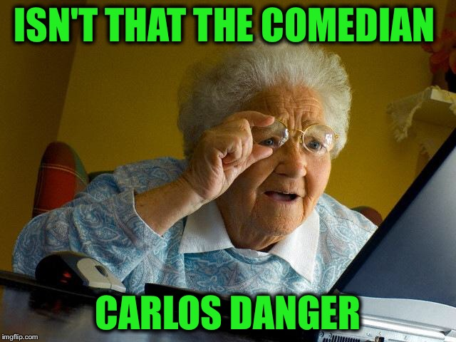 Grandma Finds The Internet Meme | ISN'T THAT THE COMEDIAN CARLOS DANGER | image tagged in memes,grandma finds the internet | made w/ Imgflip meme maker