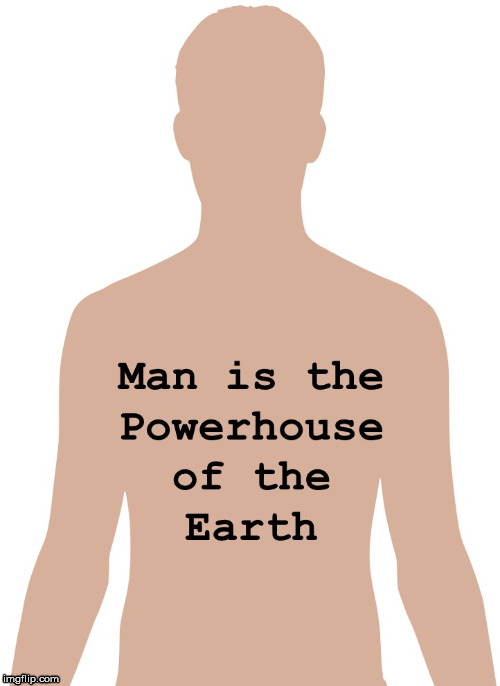 Man is the Powerhouse of the Earth | image tagged in man,feminism,powerhouse,mitochondria,cell,earth | made w/ Imgflip meme maker