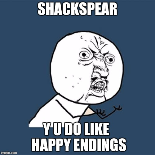 Y U No Meme | SHACKSPEAR Y U DO LIKE  HAPPY ENDINGS | image tagged in memes,y u no | made w/ Imgflip meme maker