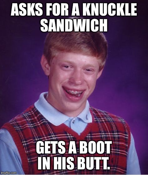 Bad Luck Brian Meme | ASKS FOR A KNUCKLE SANDWICH GETS A BOOT IN HIS BUTT. | image tagged in memes,bad luck brian | made w/ Imgflip meme maker
