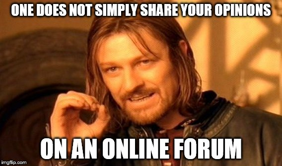 One Does Not Simply Meme | ONE DOES NOT SIMPLY SHARE YOUR OPINIONS ON AN ONLINE FORUM | image tagged in memes,one does not simply | made w/ Imgflip meme maker
