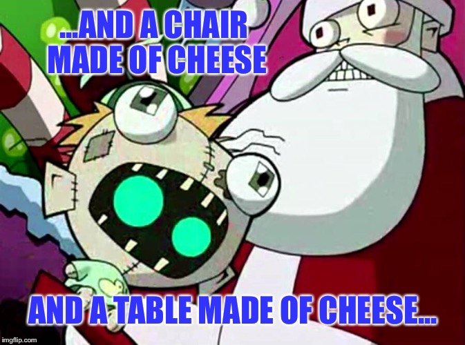 ...AND A CHAIR MADE OF CHEESE AND A TABLE MADE OF CHEESE... | made w/ Imgflip meme maker