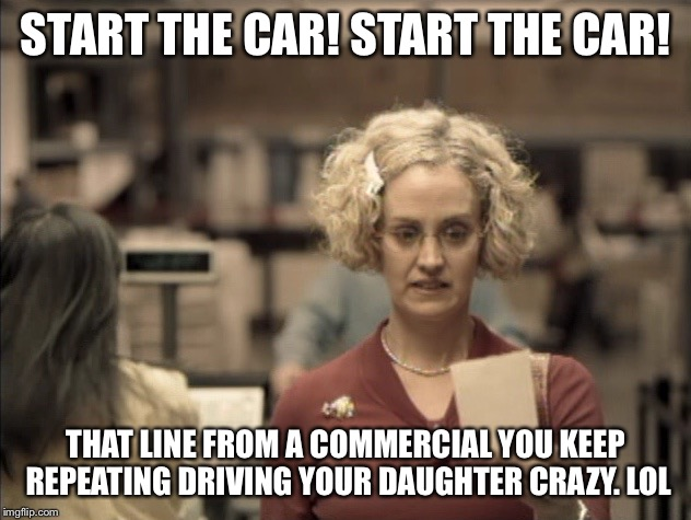 START THE CAR! START THE CAR! THAT LINE FROM A COMMERCIAL YOU KEEP REPEATING DRIVING YOUR DAUGHTER CRAZY. LOL | image tagged in kathy | made w/ Imgflip meme maker