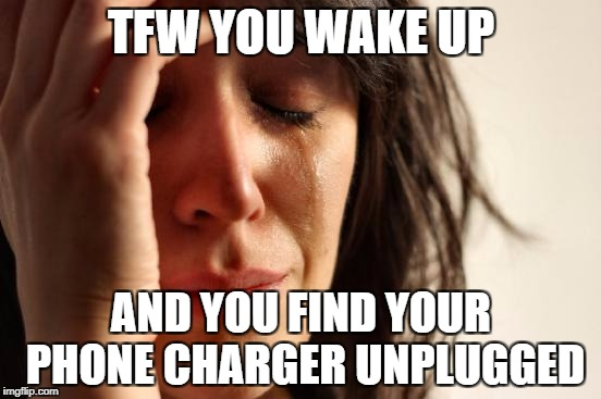 First World Problems Meme | TFW YOU WAKE UP AND YOU FIND YOUR PHONE CHARGER UNPLUGGED | image tagged in memes,first world problems | made w/ Imgflip meme maker
