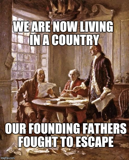 founding fathers | OUR FOUNDING FATHERS FOUGHT TO ESCAPE WE ARE NOW LIVING IN A COUNTRY | image tagged in founding fathers | made w/ Imgflip meme maker