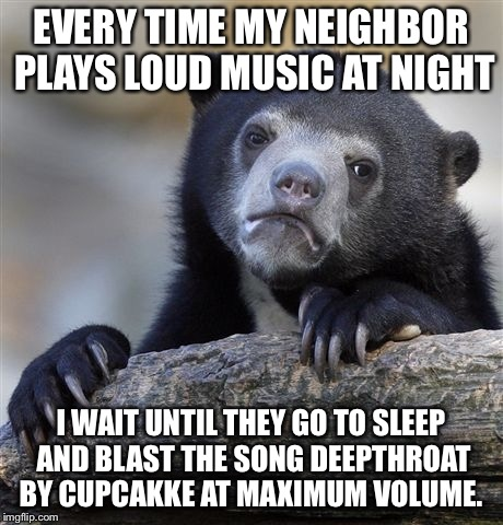 Confession Bear Meme | EVERY TIME MY NEIGHBOR PLAYS LOUD MUSIC AT NIGHT I WAIT UNTIL THEY GO TO SLEEP AND BLAST THE SONG DEEPTHROAT BY CUPCAKKE AT MAXIMUM VOLUME. | image tagged in memes,confession bear,AdviceAnimals | made w/ Imgflip meme maker