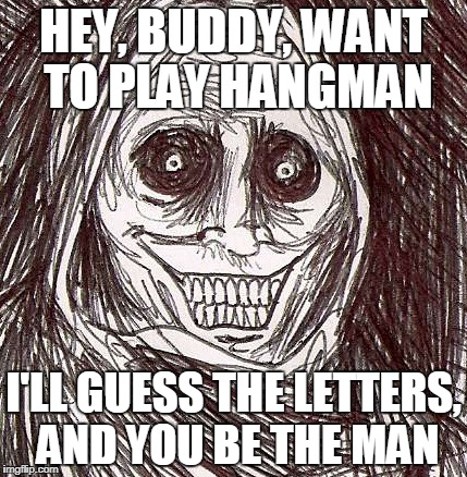 Unwanted House Guest Meme |  HEY, BUDDY, WANT TO PLAY HANGMAN; I'LL GUESS THE LETTERS, AND YOU BE THE MAN | image tagged in memes,unwanted house guest | made w/ Imgflip meme maker