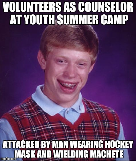 Bad Luck Brian Meme | VOLUNTEERS AS COUNSELOR AT YOUTH SUMMER CAMP ATTACKED BY MAN WEARING HOCKEY MASK AND WIELDING MACHETE | image tagged in memes,bad luck brian | made w/ Imgflip meme maker