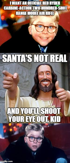 Double Whammy | I WANT AN OFFICIAL RED RYDER CARBINE-ACTION TWO-HUNDRED-SHOT RANGE MODEL AIR RIFEL AND YOU'LL SHOOT YOUR EYE OUT, KID SANTA'S NOT REAL | image tagged in memes,buddy christ,a christmas story,reason for the season | made w/ Imgflip meme maker
