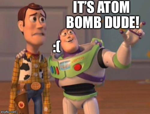 X, X Everywhere Meme | IT'S ATOM BOMB DUDE! :( | image tagged in memes,x,x everywhere,x x everywhere | made w/ Imgflip meme maker