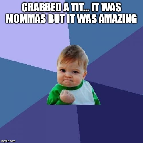 Success Kid Meme | GRABBED A TIT... IT WAS MOMMAS BUT IT WAS AMAZING | image tagged in memes,success kid | made w/ Imgflip meme maker