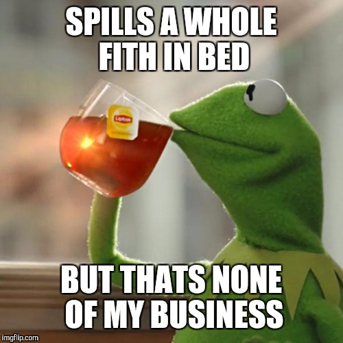But Thats None Of My Business Meme | SPILLS A WHOLE FITH IN BED BUT THATS NONE OF MY BUSINESS | image tagged in memes,but thats none of my business,kermit the frog | made w/ Imgflip meme maker