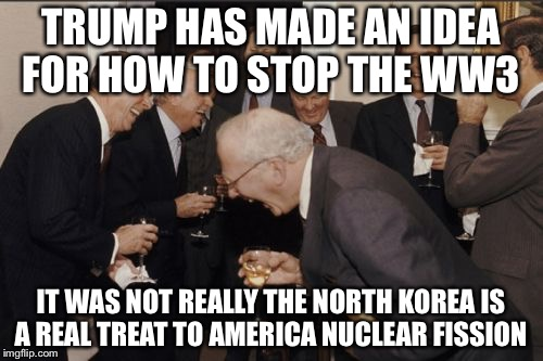 Laughing Men In Suits Meme | TRUMP HAS MADE AN IDEA FOR HOW TO STOP THE WW3 IT WAS NOT REALLY THE NORTH KOREA IS A REAL TREAT TO AMERICA NUCLEAR FISSION | image tagged in memes,laughing men in suits | made w/ Imgflip meme maker