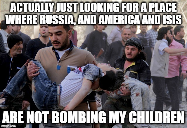 ACTUALLY JUST LOOKING FOR A PLACE WHERE RUSSIA, AND AMERICA AND ISIS ARE NOT BOMBING MY CHILDREN | image tagged in refugee | made w/ Imgflip meme maker
