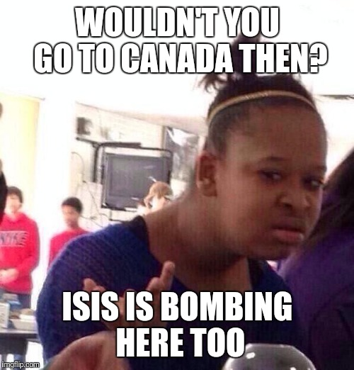 Black Girl Wat Meme | WOULDN'T YOU GO TO CANADA THEN? ISIS IS BOMBING HERE TOO | image tagged in memes,black girl wat | made w/ Imgflip meme maker