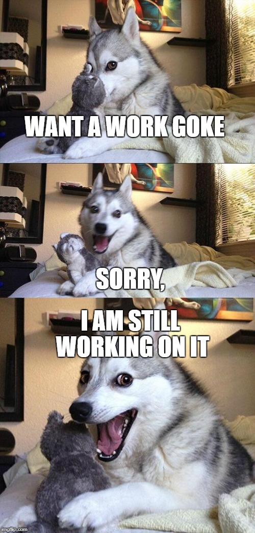 Bad Pun Dog Meme | WANT A WORK GOKE SORRY, I AM STILL WORKING ON IT | image tagged in memes,bad pun dog | made w/ Imgflip meme maker