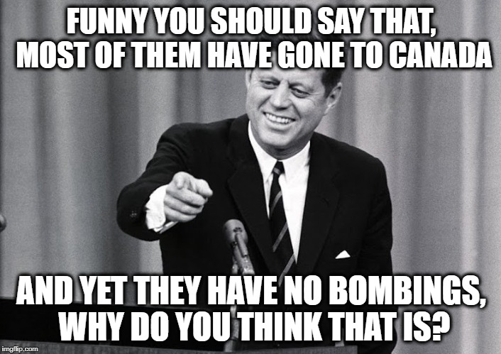 JFK | FUNNY YOU SHOULD SAY THAT, MOST OF THEM HAVE GONE TO CANADA AND YET THEY HAVE NO BOMBINGS, WHY DO YOU THINK THAT IS? | image tagged in jfk | made w/ Imgflip meme maker