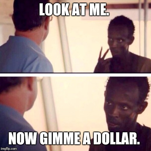Captain Phillips - I'm The Captain Now Meme | LOOK AT ME. NOW GIMME A DOLLAR. | image tagged in memes,captain phillips - i'm the captain now | made w/ Imgflip meme maker